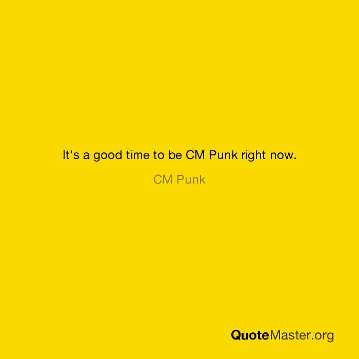 it s a good time to be cm punk right now cm punk