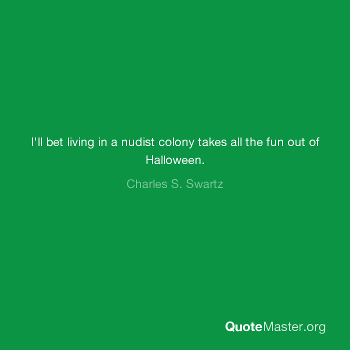 I'll bet living in a nudist colony takes all the fun out of Halloween. -  Charles S. Swartz. quotemaster.org