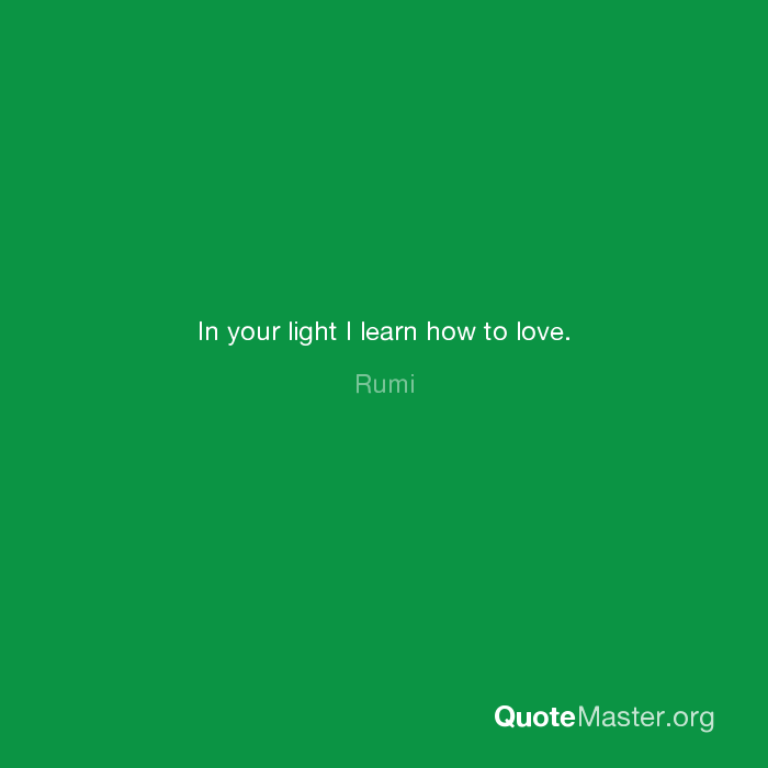 "Rumi - ""In your light I learn how to love. In your beauty ..."