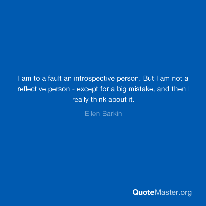 I am to a fault an introspective person but i am not a reflective i am to a fault an introspective person but i am not a reflective person except for a big mistake and then i really think about it ellen barkin publicscrutiny Images