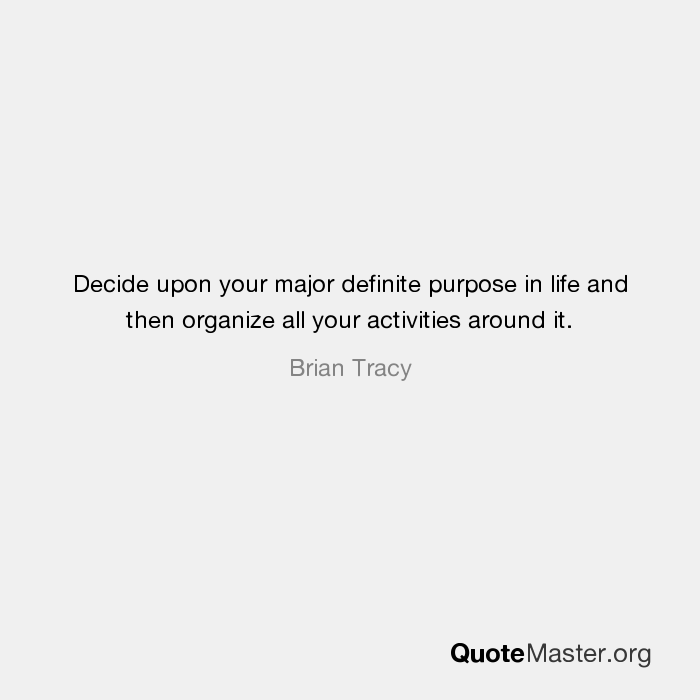 decide upon your major definite purpose in life and then organize all your activities around it brian tracy