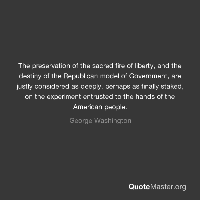 ... are justly considered as deeply, perhaps as finally staked, on the  experiment entrusted to the hands of the American people. - George  Washington