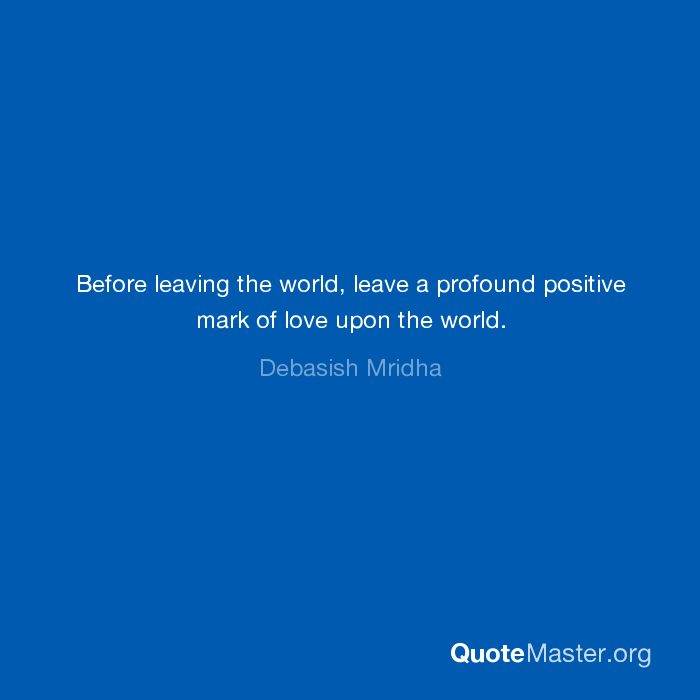 Before leaving the world, leave a profound positive mark of love upon ...
