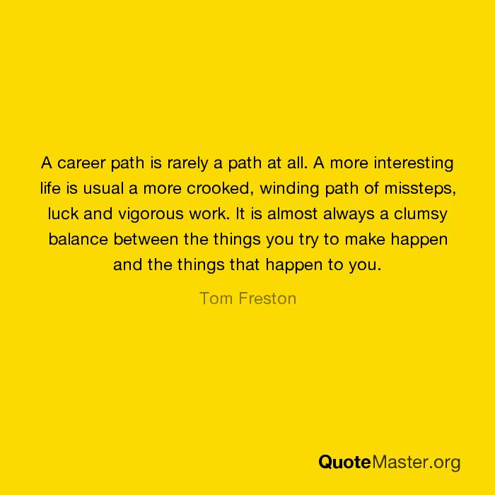 a career path is rarely a path at all a more interesting life is a career path is rarely a path at all a more interesting life is usual a more crooked winding path of missteps luck and vigorous work