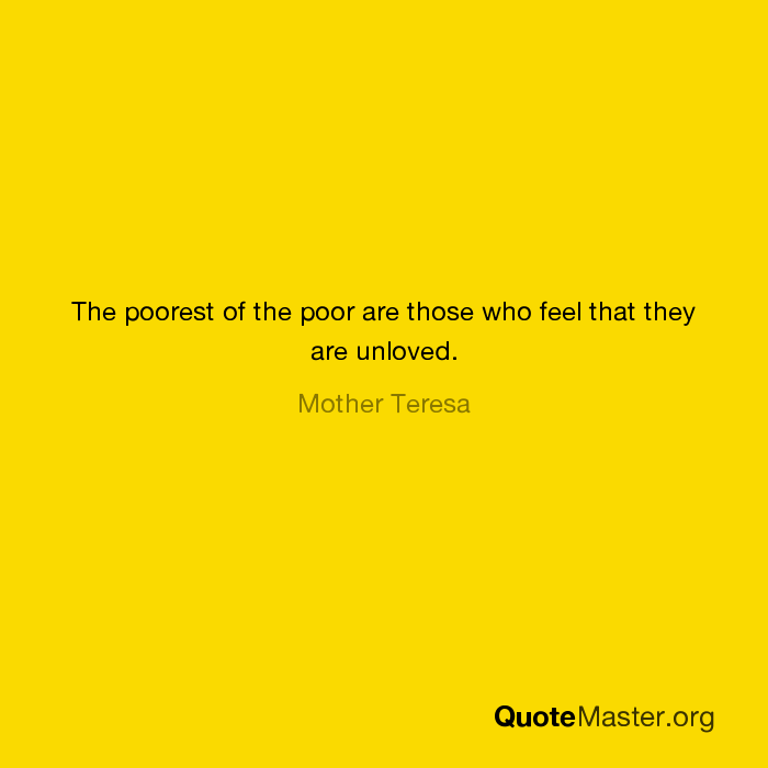 The Poorest Of The Poor Are Those Who Feel That They Are Unloved