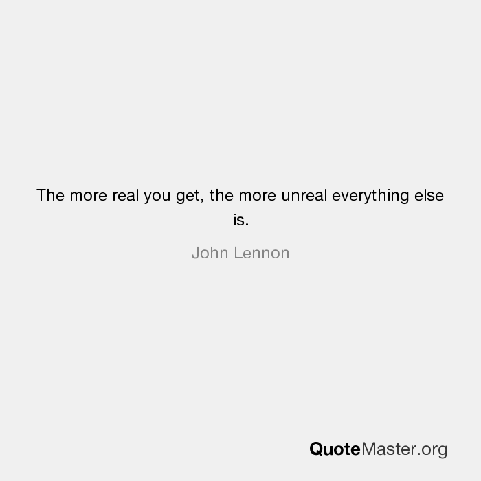 The More Real You Get The More Unreal Everything Else Is John Lennon