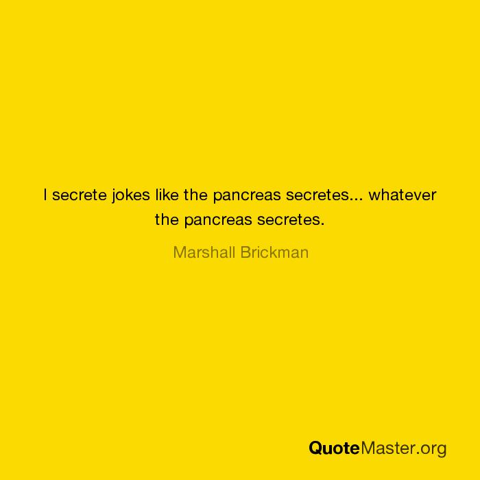 I Secrete Jokes Like The Pancreas Secretes Whatever The Pancreas