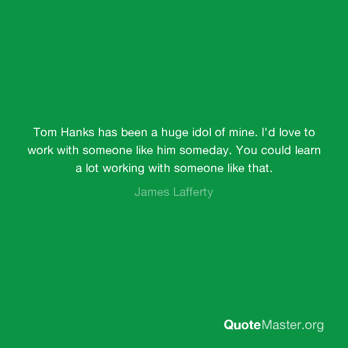 Tom Hanks Has Been A Huge Idol Of Mine Id Love To Work With