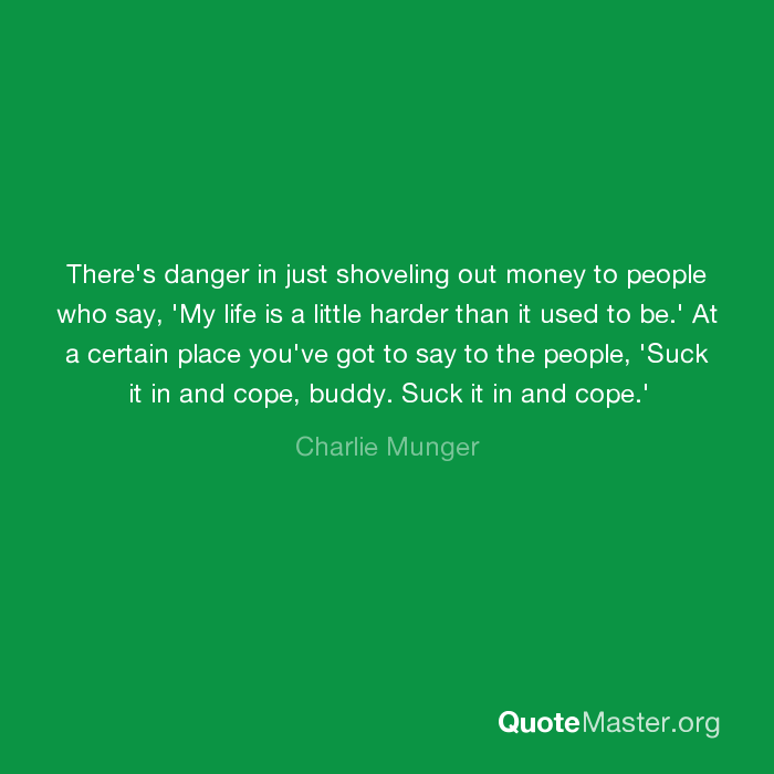 At a certain place you've got to say to the people, 'Suck it in and cope,  buddy. Suck it in and cope.' - Charlie Munger