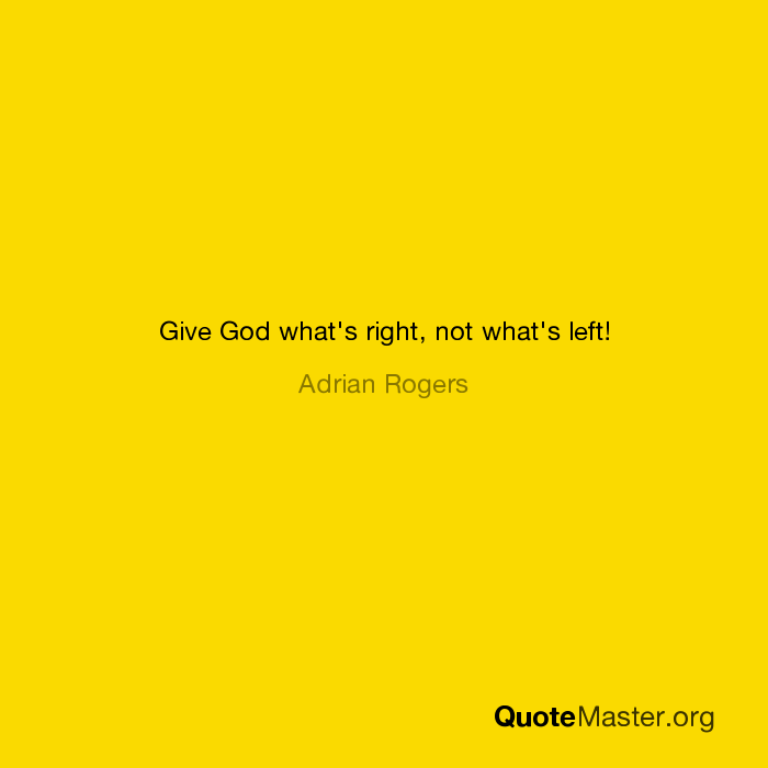 Give God what's right, not what's left! Adrian Rogers