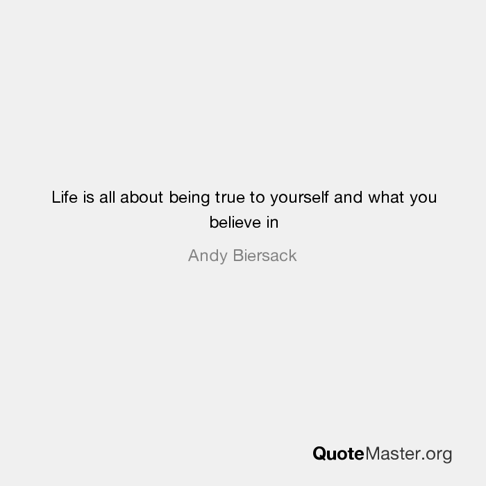 Life Is All About Being True To Yourself And What You Believe In