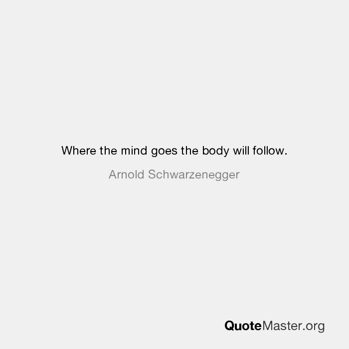 Where The Mind Goes The Body Will Follow Arnold Schwarzenegger