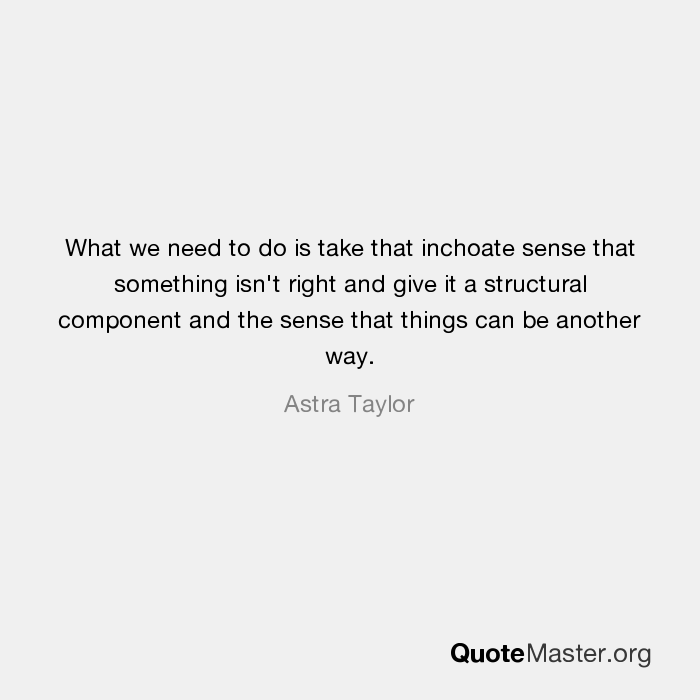 What we need to do is take that inchoate sense that something isn ...