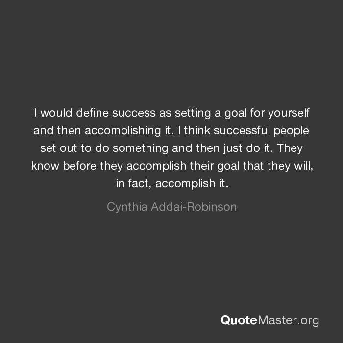 I would define success as setting a goal for yourself and then ...