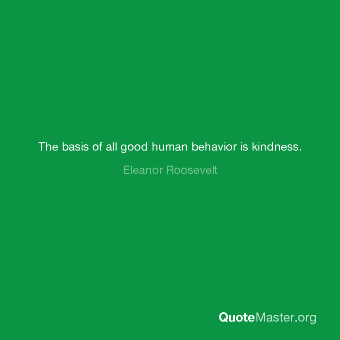 The Basis Of All Good Human Behavior Is Kindness Eleanor Roosevelt