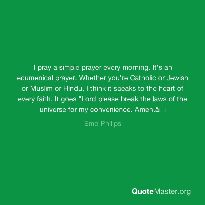 I pray a simple prayer every morning  It's an ecumenical