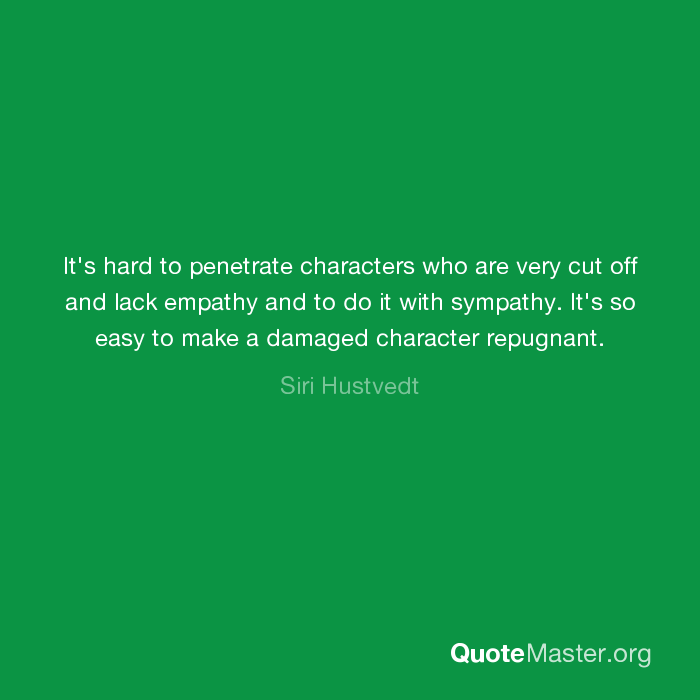 It's hard to penetrate characters who are very cut off and lack empathy and  to do it with sympathy. It's so easy to make a damaged character repugnant.