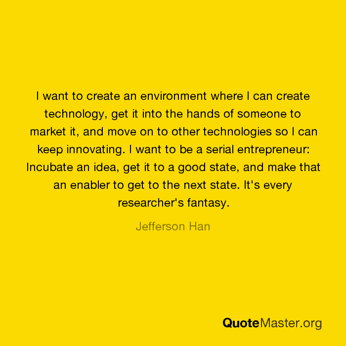 I want to create an environment where I can create technology, get