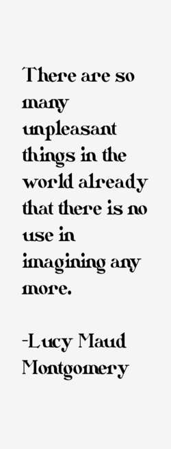 There are so many unpleasant things in the world already that there is no use in imagining any more. -Lucy Maud Montgomery