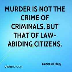 MURDER IS NOT THE CRIME OF CRIMINALS, BUT THAT OF LAW- ABIDING CITIZENS. Emmanuel Teney QUOTEHD.COM