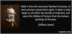 Habit is thus the enormous flywheel of society, its 