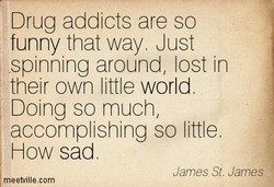 Drug addicts are so 