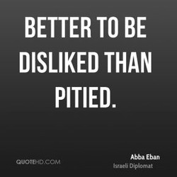 BETTER TO BE DISLIKED THAN PITIED. Abba Eban .coM