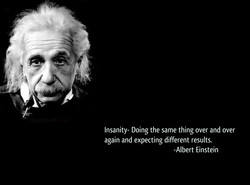 Insanity- Doing the same thing over and over 