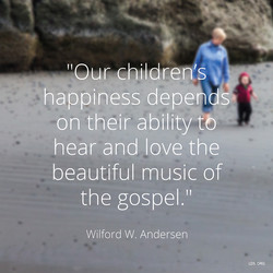 'lour childrens happiness depe s on their ability t hear and love the beautiful music of the gospel.' Wilford W. Andersen LDS.ORG
