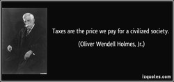 Taxes are the price we pay for a civilized society. 