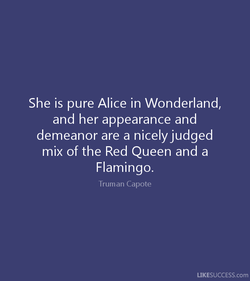 She is pure Alice in Wonderland, 