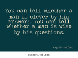 You can tell whether a man is clever by his answers. You can tell whether a man is wise by his questions. blagulb Hahfouz QuotePixeI. con