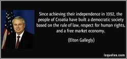 Since achieving their independence in 1992, the people of Croatia have built a democratic society based on the rule of law, respect for human rights, and a free market economy. (Elton Gallegly) izquotes.com