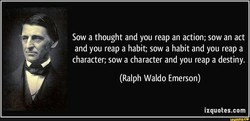 Sow a thought and you reap an action; sow an act 