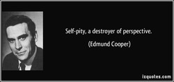 Self-pity, a destroyer of perspective. 