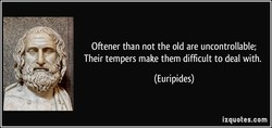 Oftener than not the old are uncontrollable; 
