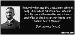 I know why the caged bird sings, ah me, When his 