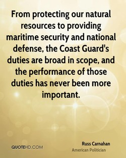 From protecting our natural resources to providing maritime security and national defense, the Coast Guard's duties are broad in scope, and the performance of those duties has never been more important. Russ Carnahan QUOTEHD.COM American Politician