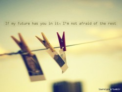 If my future has you in it' I'm not afraid of the rest