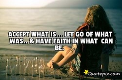 *'ACCEPT WHAT IS... LET,GO OF WHAT 