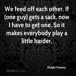 We feed off each other. If 