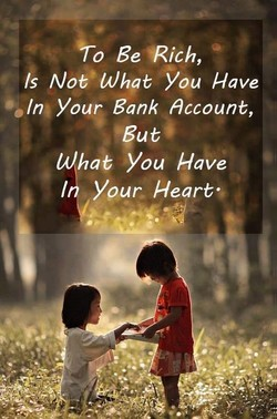 +0 Be Rich, s Not' What you Have In Your Bank account, What you Have I your. Heart