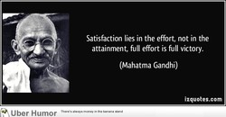 Satisfaction lies in the effort, not in the 