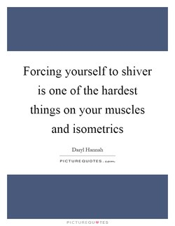 Forcing yourself to shiver 