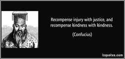 Recompense injury with justice, and 