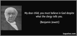 My dear child, you must believe in God despite 