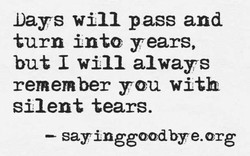 Days will pass and turn into years, but I will always remember you with silent tears. sayingg@odbye.org