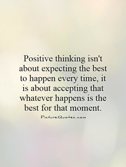 Positive thinking isn't about expecting the best to happen every time, it is about accepting that whatever happens is the best for that moment.