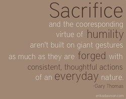 Sacrifice and the cooresponding humility virtue of aren't built on giant gestures forged as much as they are consistent, thoughtful actions everyday -Gary Thomas erikadawsoncom