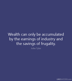 Wealth can only be accumulated 